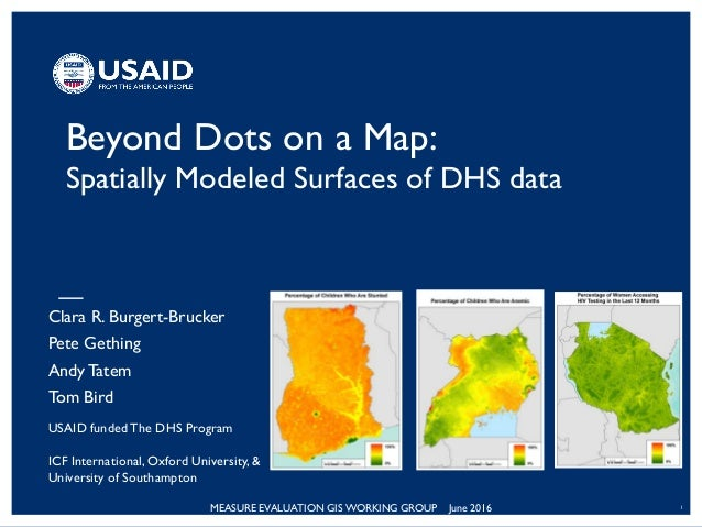MEASURE EVALUATION GIS WORKING GROUP June 2016 1 Beyond Dots on a Map: Spatially Modeled Surfaces of DHS data Clara R. Bur...