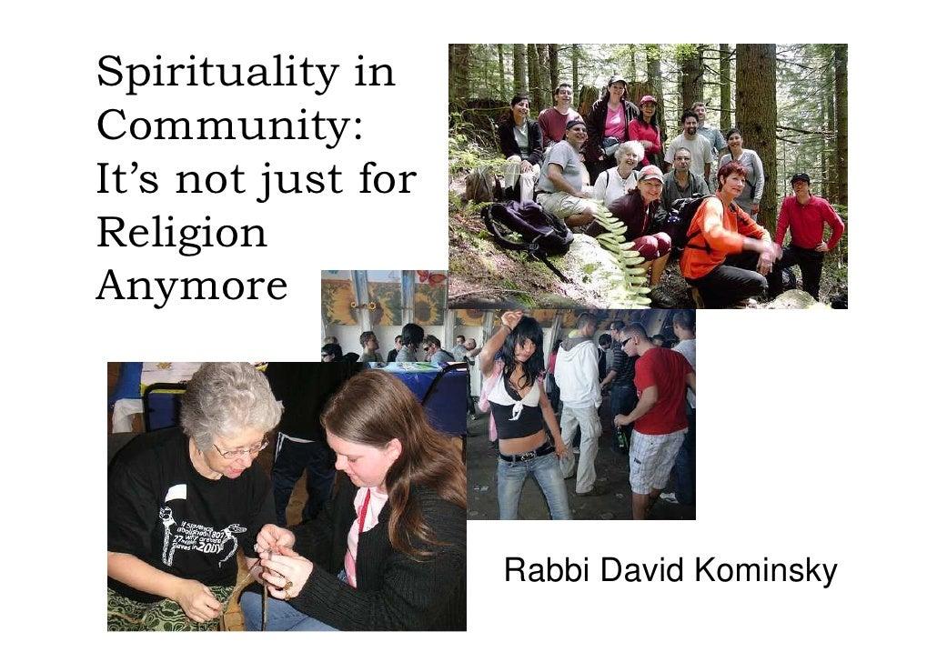 Spirituality in Community: It's not just for Religion Anymore                         Rabbi David Kominsky