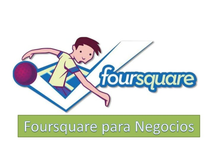 • La premisa de Foursquare es Simple.                              Robert Scoble                              @Scobleizer