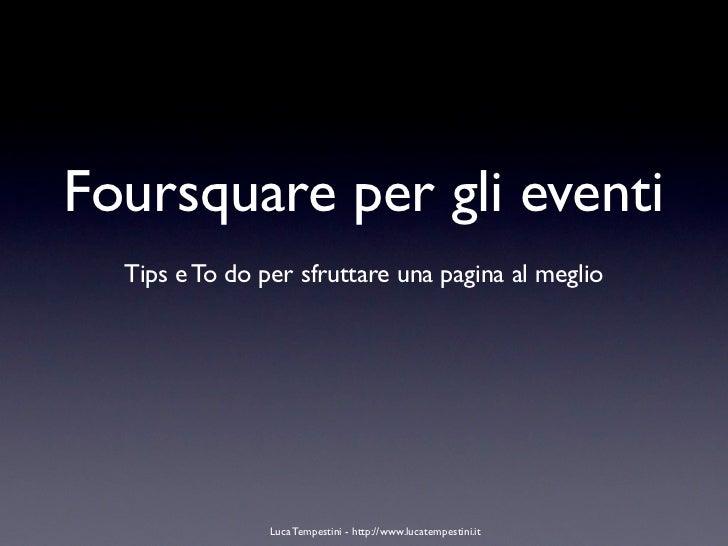 Foursquare per gli eventi  Tips e To do per sfruttare una pagina al meglio                Luca Tempestini - http://www.luc...