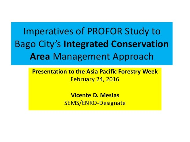 Imperatives of PROFOR Study to Bago City's Integrated Conservation Area Management Approach Presentation to the Asia Pacif...