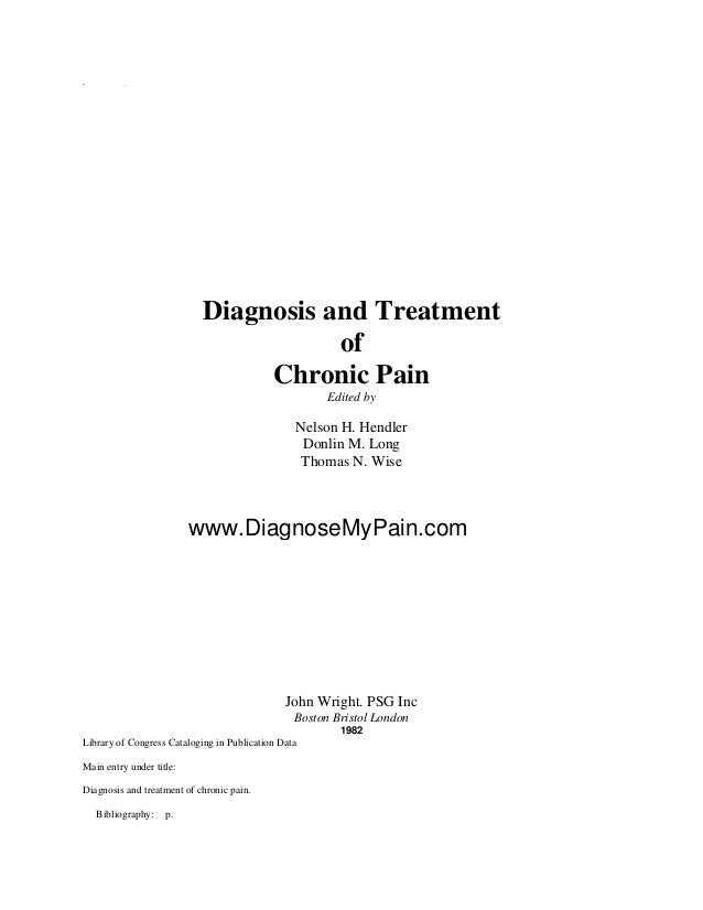 * - Diagnosis and Treatment of Chronic Pain Edited by Nelson H. Hendler Donlin M. Long Thomas N. Wise John Wright. PSG Inc...