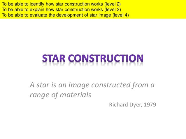 A star is an image constructed from a range of materials Richard Dyer, 1979 To be able to identify how star construction w...