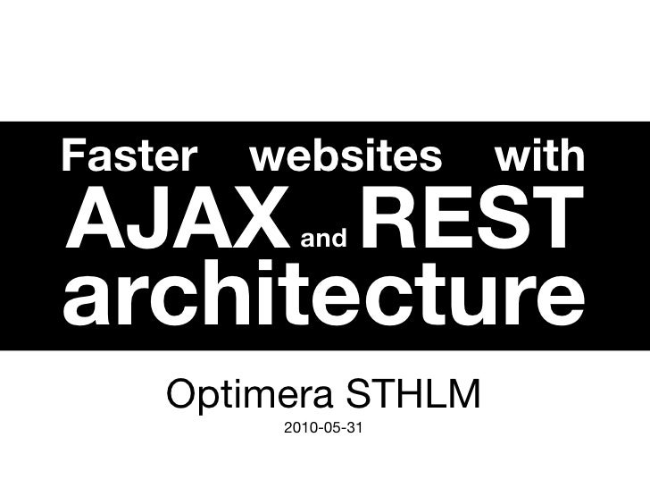 Faster   websites      with AJAX REST   and  architecture     Optimera STHLM           2010-05-31