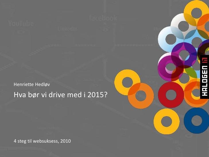 Henriette Hedløv<br />Hva bør vi drive med i 2015? <br />4 steg til websuksess, 2010<br />