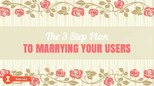The 3 Step Plan TO MARRYING YOUR USERS 8 min read