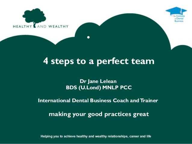 •  4 steps to a perfect team                      Dr Jane Lelean                 BDS (U.Lond) MNLP PCCInternational Dental...