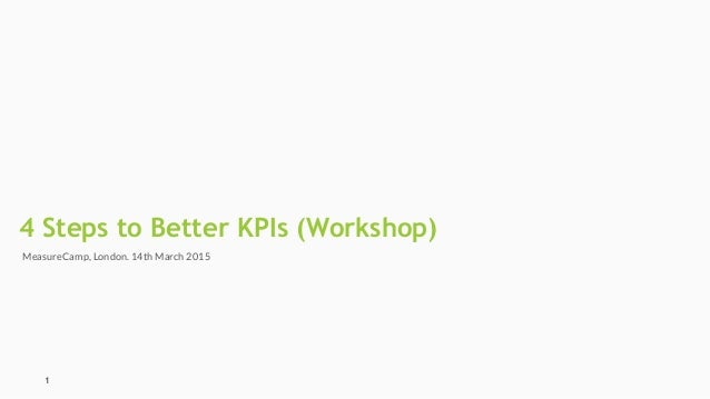 4 Steps to Better KPIs (Workshop) 1 MeasureCamp, London. 14th March 2015