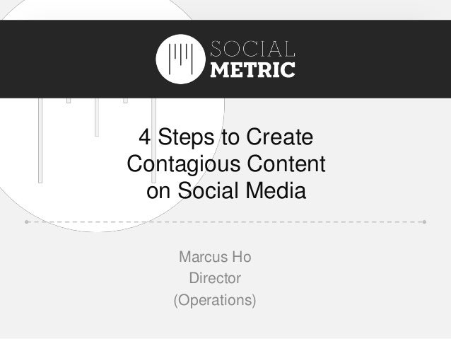 Title 4 Steps to Create Contagious Content on Social Media Marcus Ho Director (Operations)