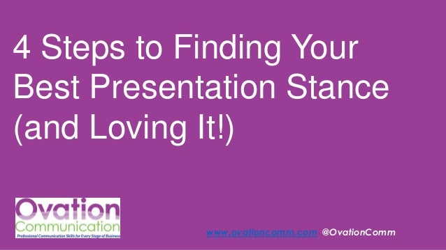 4 Steps to Finding Your Best Presentation Stance (and Loving It!) www.ovationcomm.com @OvationComm