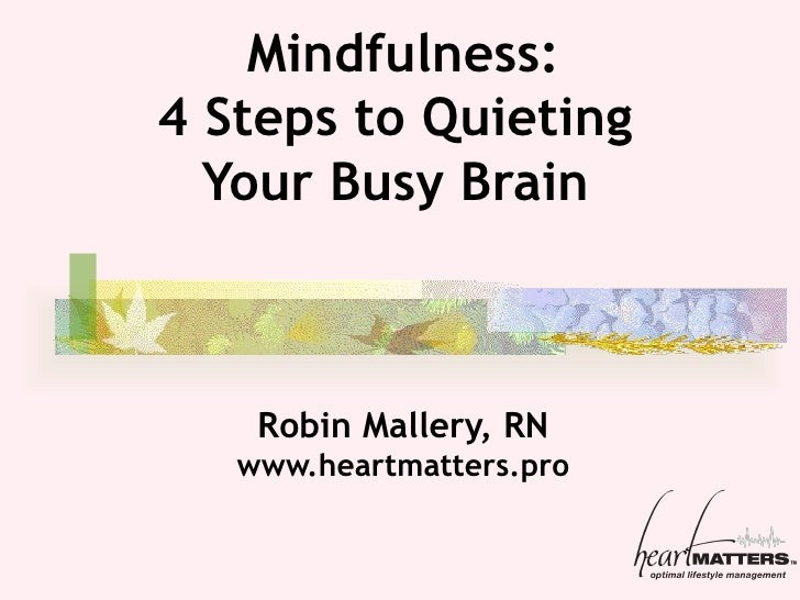 Mindfulness: 4 Steps to Quieting  Your Busy  Brain  Robin Mallery, RN www.heartmatters.pro