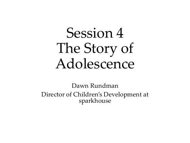 Session 4 The Story of Adolescence Dawn Rundman Director of Children's Development at sparkhouse