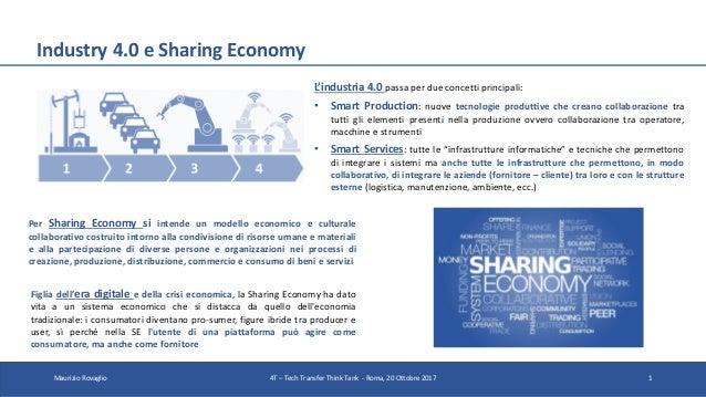 Industry 4.0 e Sharing Economy Maurizio Rovaglio 4T – Tech Transfer Think Tank - Roma, 20 Ottobre 2017 1 L'industria 4.0 p...