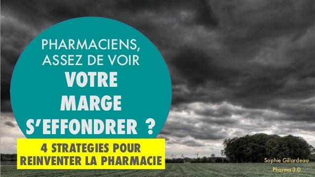 4 STRATEGIES POUR REINVENTER LA PHARMACIE PHARMACIENS, ASSEZ DE VOIR VOTRE MARGE S'EFFONDRER ? Sophie Gillardeau Pharma 3.0