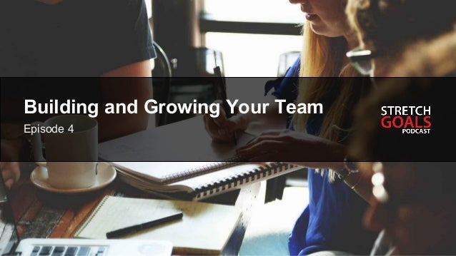 Episode # - Title Building and Growing Your Team Episode 4