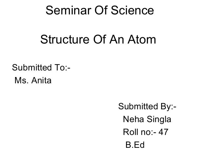 Seminar Of Science      Structure Of An AtomSubmitted To:-Ms. Anita                    Submitted By:-                     ...