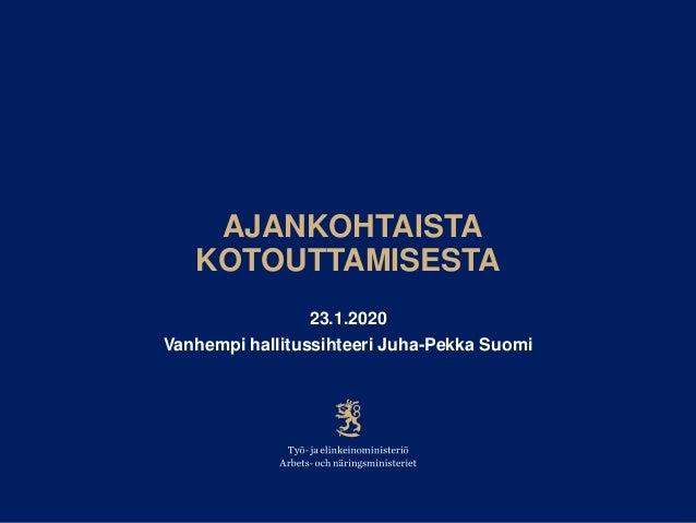 AJANKOHTAISTA KOTOUTTAMISESTA 23.1.2020 Vanhempi hallitussihteeri Juha-Pekka Suomi