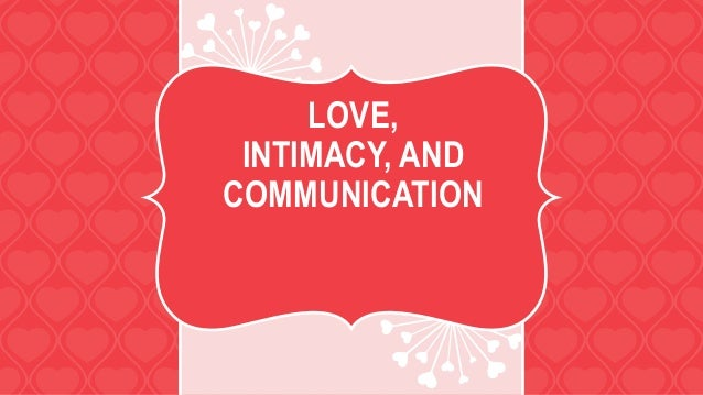 LOVE, INTIMACY, AND COMMUNICATION