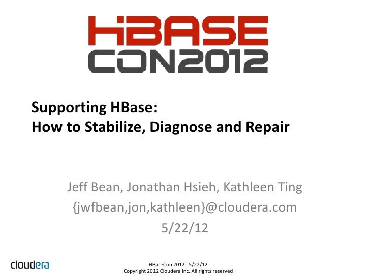 Supporting HBase:How to Stabilize, Diagnose and Repair     Jeff Bean, Jonathan Hsieh, Kathleen Ting      {jwfbean,jon,kath...