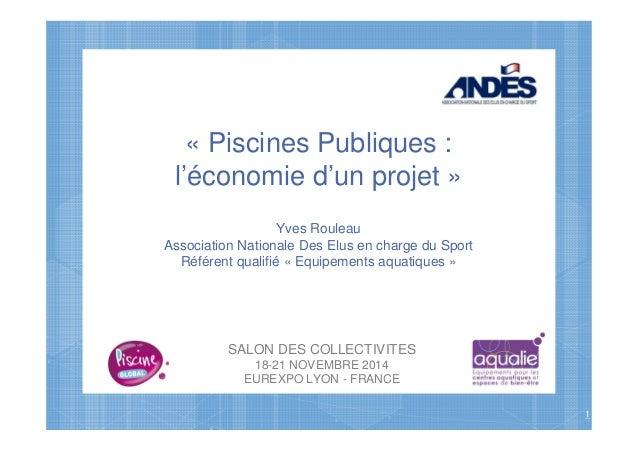 SALON DES COLLECTIVITES 18-21 NOVEMBRE 2014 EUREXPO LYON - FRANCE 1 « Piscines Publiques : l'économie d'un projet » Yves R...