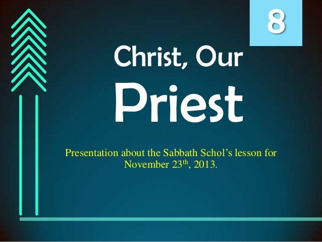 Christ, Our  8  Priest Presentation about the Sabbath Schol's lesson for November 23th, 2013.