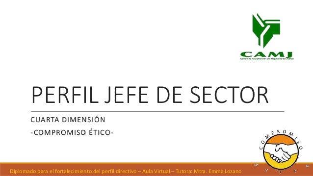 PERFIL JEFE DE SECTOR CUARTA DIMENSIÓN -COMPROMISO ÉTICO- Diplomado para el fortalecimiento del perfil directivo – Aula Vi...