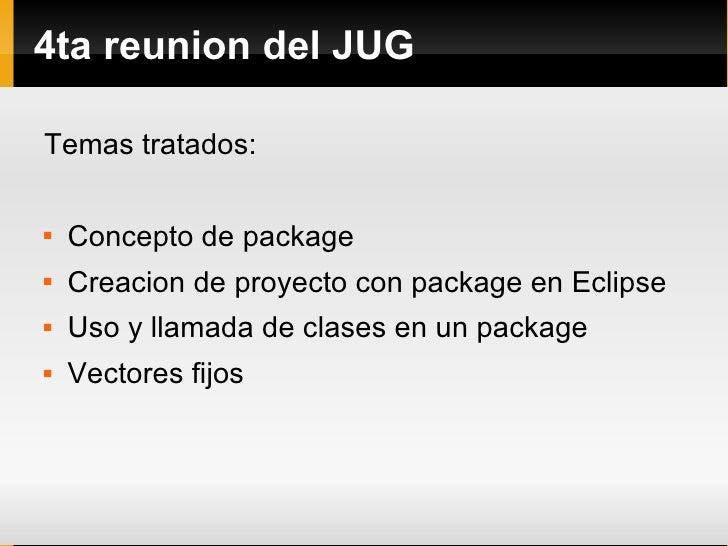 4ta reunion del JUG <ul><li>Temas tratados: </li></ul><ul><li>Concepto de package </li></ul><ul><li>Creacion de proyecto c...