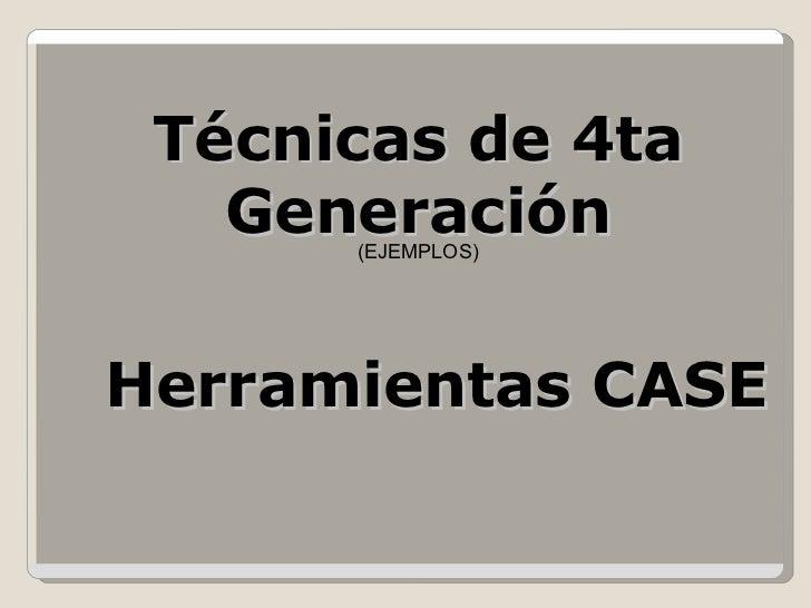 Técnicas de 4ta Generación Herramientas CASE (EJEMPLOS)