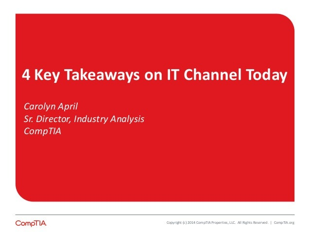 4 Key Takeaways on IT Channel Today  Carolyn April  Sr. Director, Industry Analysis  CompTIA  Copyright (c) 2014 CompTIA P...