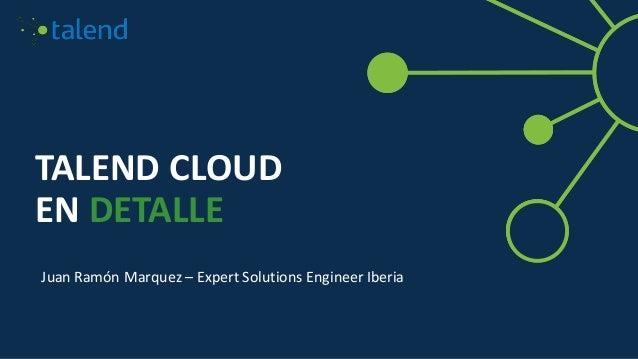 TALEND CLOUD EN DETALLE Juan Ramón Marquez – Expert Solutions Engineer Iberia