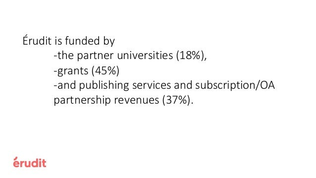 Érudit is funded by -the partner universities (18%), -grants (45%) -and publishing services and subscription/OA partnershi...