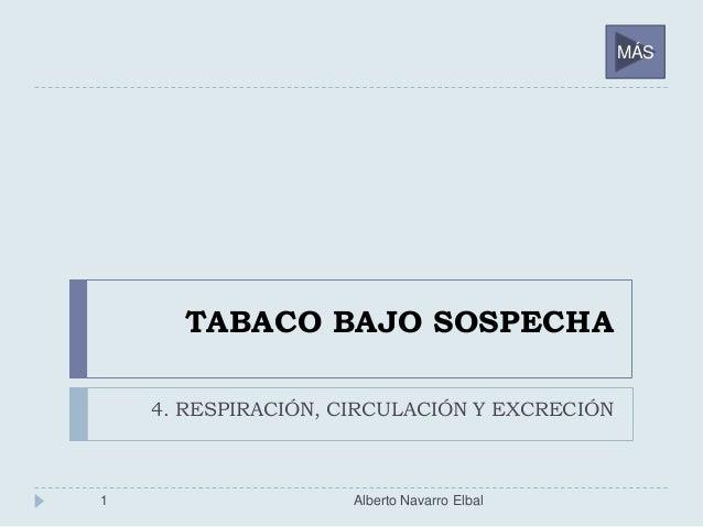 TABACO BAJO SOSPECHA 4. RESPIRACIÓN, CIRCULACIÓN Y EXCRECIÓN 1 Alberto Navarro Elbal MÁS