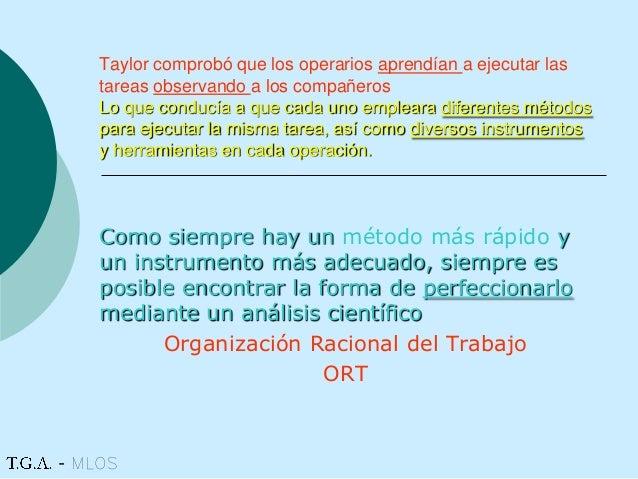 Taylor comprobó que los operarios aprendían a ejecutar las tareas observando a los compañeros Lo que conducía a que cada u...