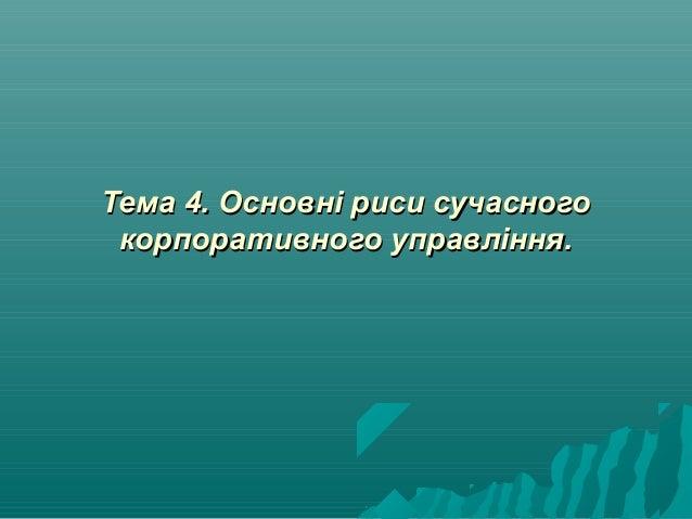 Тема 4. Основні риси сучасногоТема 4. Основні риси сучасного корпоративного управління.корпоративного управління.