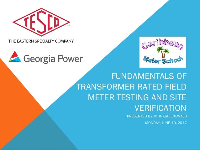 FUNDAMENTALS OF TRANSFORMER RATED FIELD METER TESTING AND SITE VERIFICATION PRESENTED BY JOHN GREENEWALD MONDAY, JUNE 19, ...
