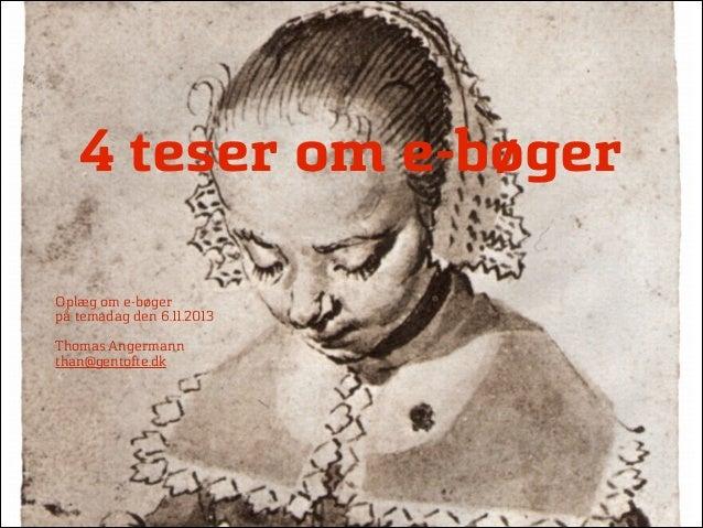 4 teser om e-bøger Oplæg om e-bøger på temadag den 6.11.2013  !  Thomas Angermann than@gentofte.dk