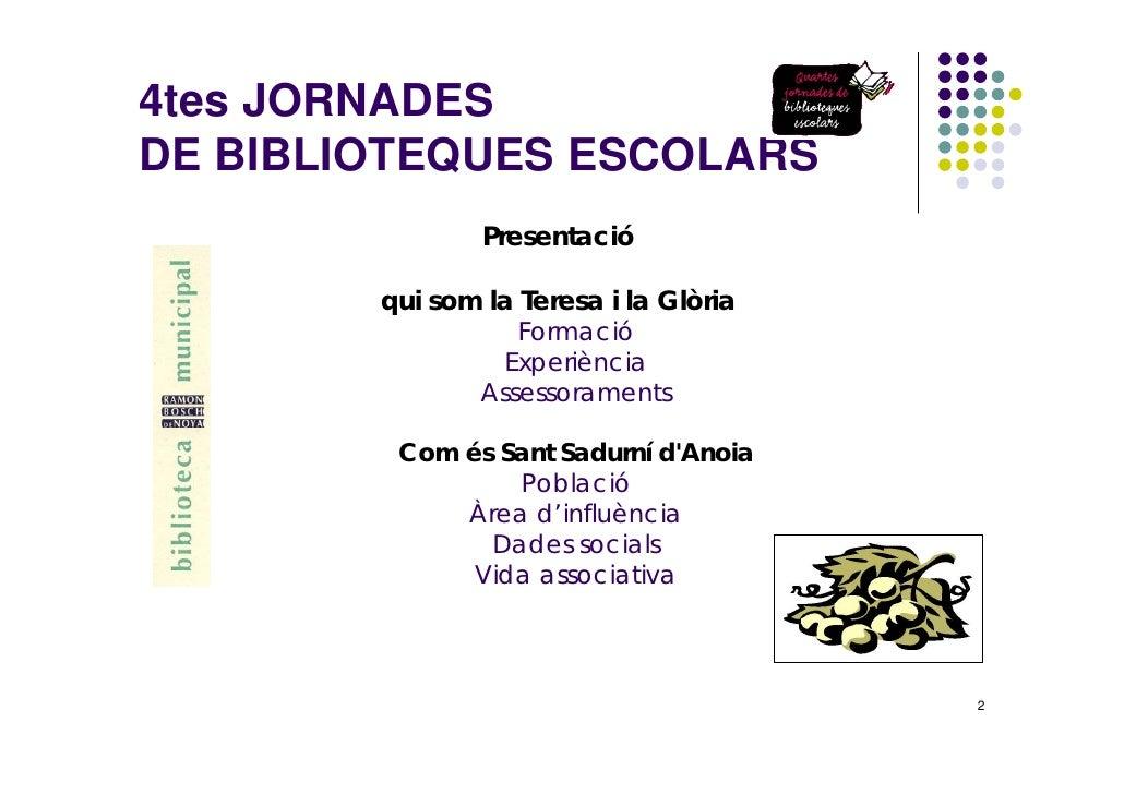 4tes JORNADES DE BIBLIOTEQUES ESCOLARS                 Presentació          qui som la Teresa i la Glòria                 ...