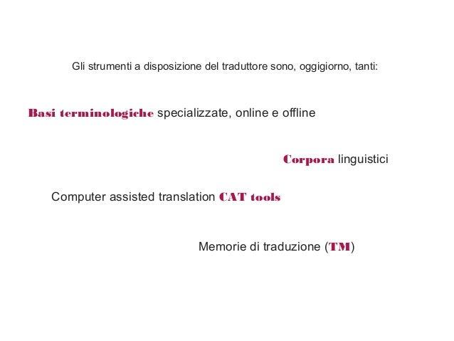 Gli strumenti a disposizione del traduttore sono, oggigiorno, tanti: Computer assisted translation CAT tools Memorie di tr...