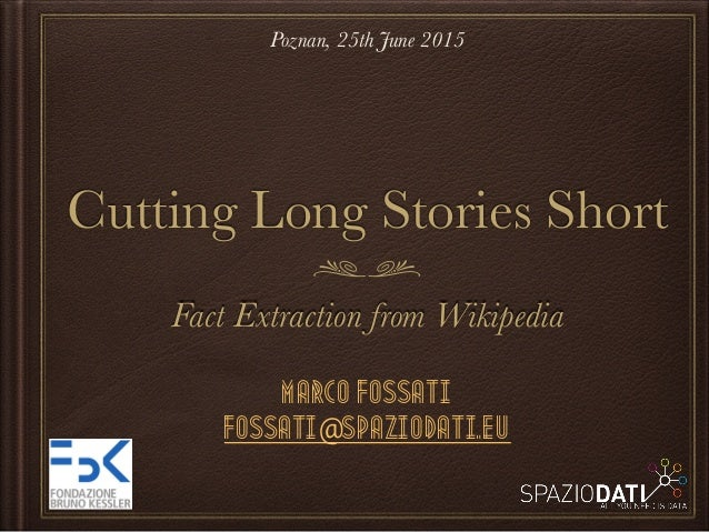 Cutting Long Stories Short Fact Extraction from Wikipedia Marco Fossati fossati@spaziodati.eu Poznan, 25th June 2015