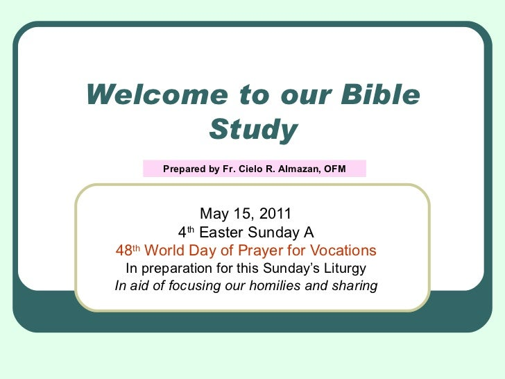 Welcome to our Bible Study May 15, 2011 4 th  Easter Sunday A 48 th  World Day of Prayer for Vocations In preparation for ...