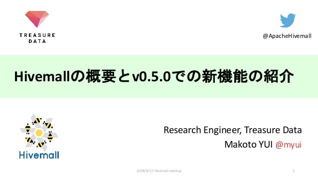 Hivemall v0.5.0 Research Engineer, Treasure Data Makoto YUI @myui @ApacheHivemall 12018/4/17 Hivemall meetup