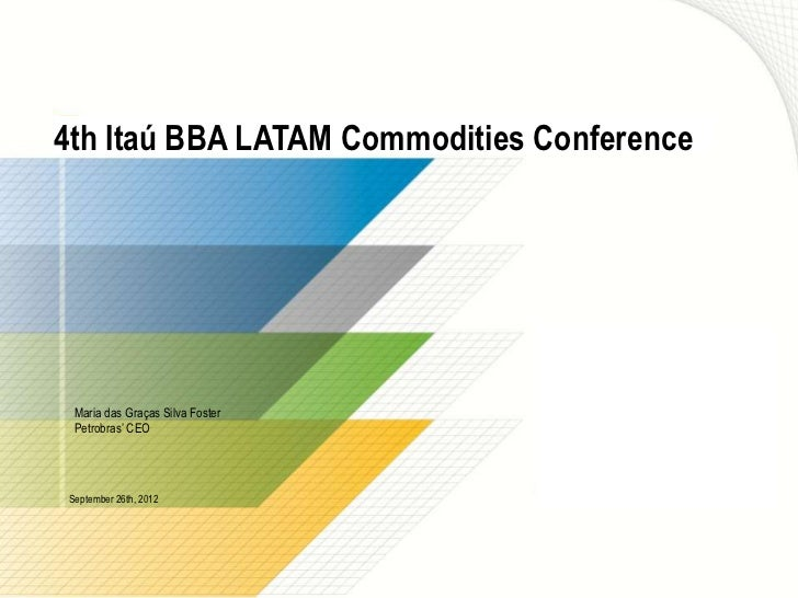 4th Itaú BBA LATAM Commodities Conference Maria das Graças Silva Foster Petrobras' CEOSeptember 26th, 2012