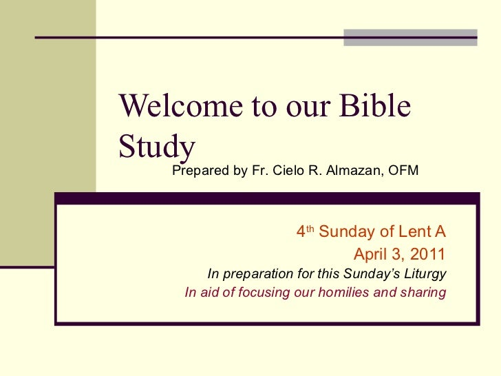 Welcome to our Bible Study 4 th  Sunday of Lent A April 3, 2011 In preparation for this Sunday's Liturgy In aid of focusin...
