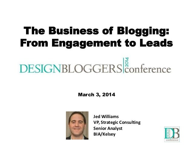 The Business of Blogging: From Engagement to Leads Jed Williams VP, Strategic Consulting Senior Analyst BIA/Kelsey The Bus...