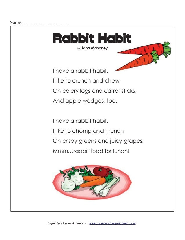Name:   I have a rabbit habit.  I like to crunch and chew On celery logs and carrot sticks,   And apple wedges,  too.   I ...