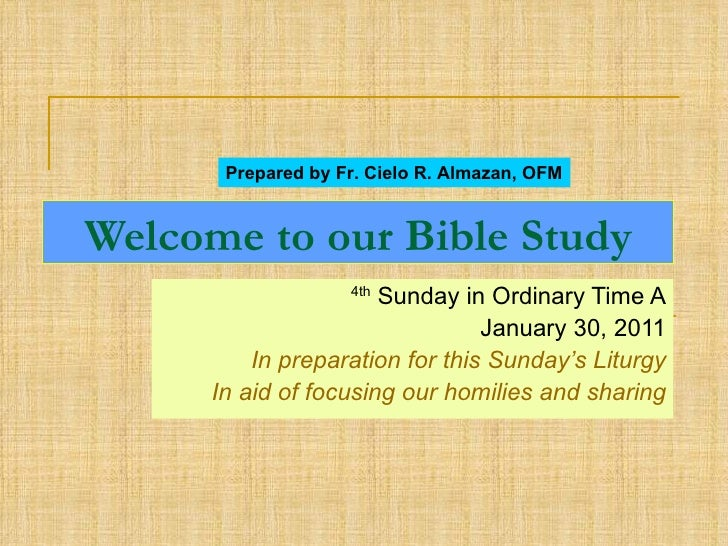 Welcome to our Bible Study 4th  Sunday in Ordinary Time A January 30, 2011 In preparation for this Sunday's Liturgy In aid...