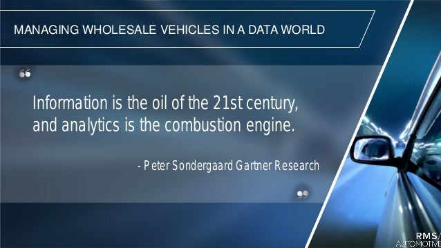MANAGING WHOLESALE VEHICLES IN A DATA WORLD Information is the oil of the 21st century, and analytics is the combustion en...