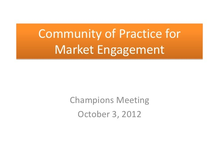 Community of Practice for  Market Engagement     Champions Meeting       October 3, 2012