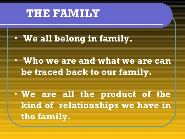 THE FAMILY• We all belong in family.• Who we are and what we are can  be traced back to our family.• We are all the produc...