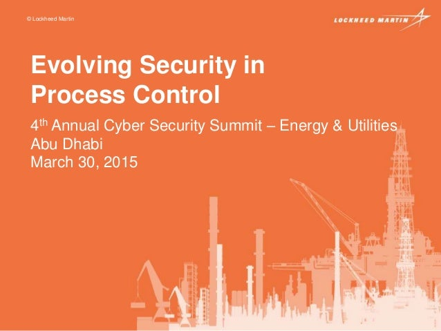 © Lockheed Martin Evolving Security in Process Control 4th Annual Cyber Security Summit – Energy & Utilities Abu Dhabi Mar...